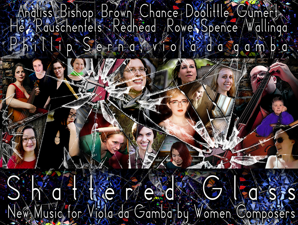 On INTERNATIONAL WOMEN'S DAY 2019, viola da gamba performer & pedagogue Phillip Serna is joined by Mirja Lorenz, Cella Westray & Sarah Neilson in SHATTERED GLASS, a NEW MUSIC recording in collaboration with composers Sarah Angliss, Martha Bishop, Eliza Brown, Alice Chance, Emily Doolittle, Lynn Gumert, Yun Helen He, Malina Rauschenfels, Lauren Redhead, Heather Spence & Patricia Wallinga. Please consider becoming a vital partner and help AMPLIFY the accomplishments of these visionary artists, shattering more glass ceilings with a CD release in time for WOMEN'S HISTORY MONTH  & INTERNATIONAL WOMEN'S DAY 2020!