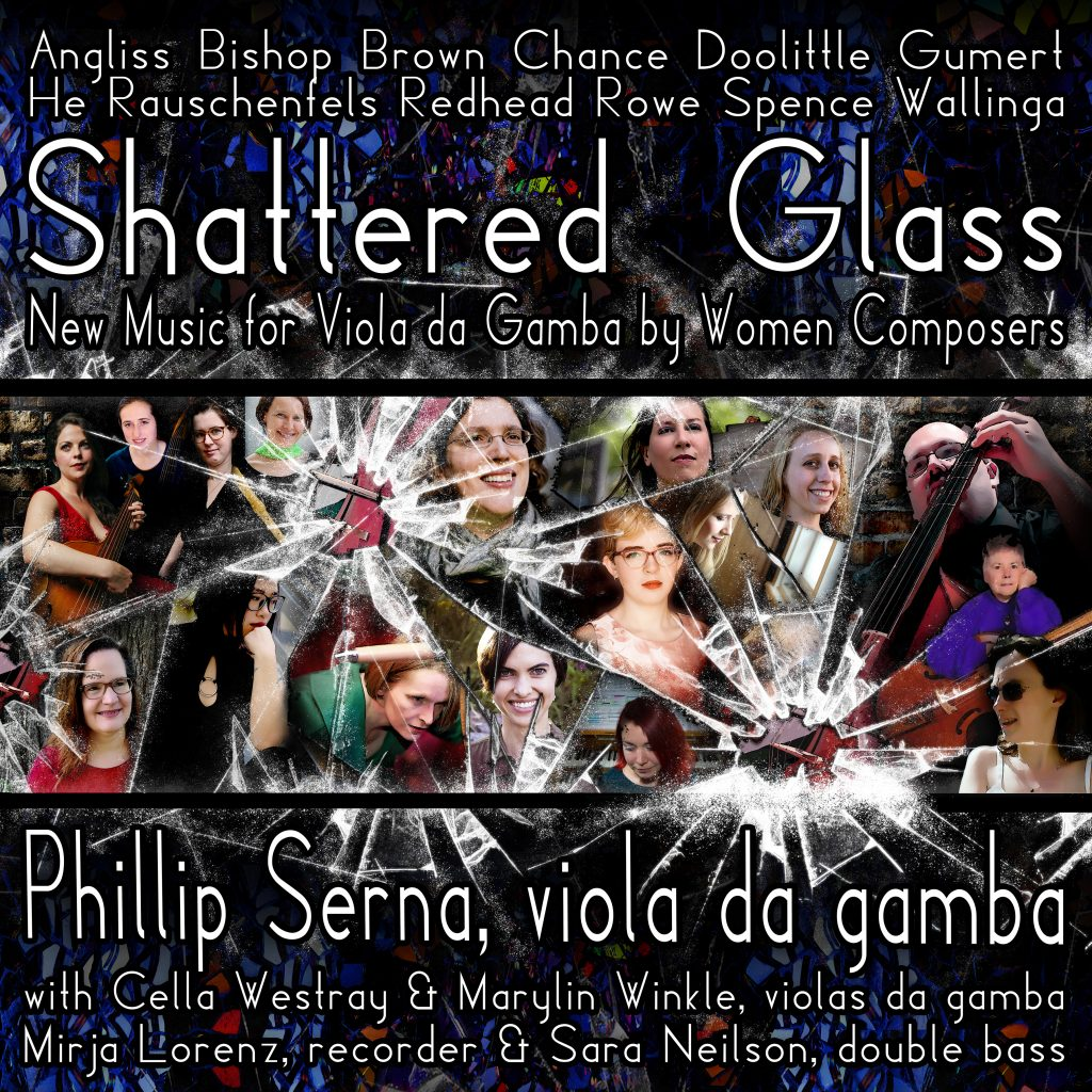 On INTERNATIONAL WOMEN'S DAY 2019, viola da gamba performer & pedagogue Phillip Serna is joined by Mirja Lorenz, Cella Westray & Sara Neilson in SHATTERED GLASS, a NEW MUSIC recording in collaboration with composers Sarah Angliss, Martha Bishop, Eliza Brown, Alice Chance, Emily Doolittle, Lynn Gumert, Yun Helen He, Malina Rauschenfels, Lauren Redhead, Heather Spence & Patricia Wallinga. Please consider becoming a vital partner and help AMPLIFY the accomplishments of these visionary artists, shattering more glass ceilings with a CD release in time for WOMEN'S HISTORY MONTH & INTERNATIONAL WOMEN'S DAY 2020!